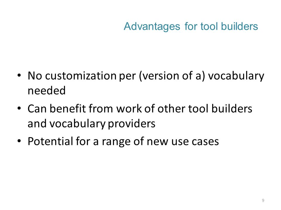 Advantages for tool builders No customization per (version of a) vocabulary needed Can benefit from work of other tool builders and vocabulary providers Potential for a range of new use cases 9