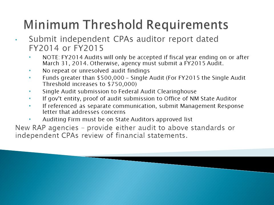Submit independent CPAs auditor report dated FY2014 or FY2015 NOTE: FY2014 Audits will only be accepted if fiscal year ending on or after March 31, 2014.