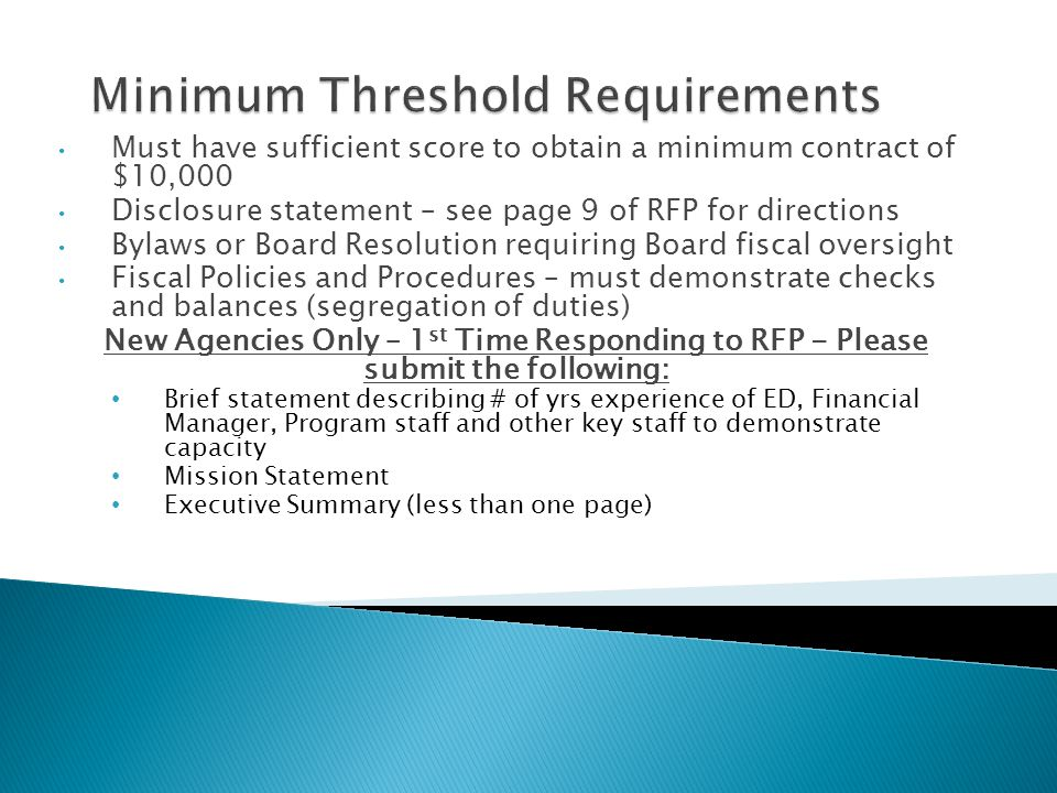 Must have sufficient score to obtain a minimum contract of $10,000 Disclosure statement – see page 9 of RFP for directions Bylaws or Board Resolution requiring Board fiscal oversight Fiscal Policies and Procedures – must demonstrate checks and balances (segregation of duties) New Agencies Only – 1 st Time Responding to RFP - Please submit the following: Brief statement describing # of yrs experience of ED, Financial Manager, Program staff and other key staff to demonstrate capacity Mission Statement Executive Summary (less than one page)