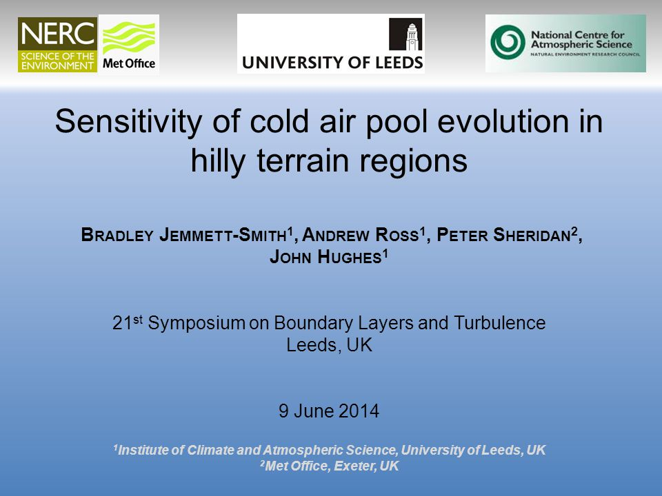 Sensitivity of cold air pool evolution in hilly terrain regions B RADLEY J EMMETT -S MITH 1, A NDREW R OSS 1, P ETER S HERIDAN 2, J OHN H UGHES 1 21 st Symposium on Boundary Layers and Turbulence Leeds, UK 9 June 2014 1 Institute of Climate and Atmospheric Science, University of Leeds, UK 2 Met Office, Exeter, UK