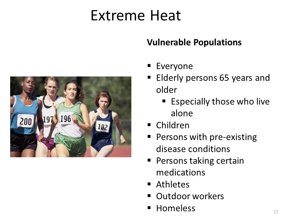 Extreme Heat Vulnerable Populations  Everyone  Elderly persons 65 years and older  Especially those who live alone  Children  Persons with pre-existing disease conditions  Persons taking certain medications  Athletes  Outdoor workers  Homeless 17