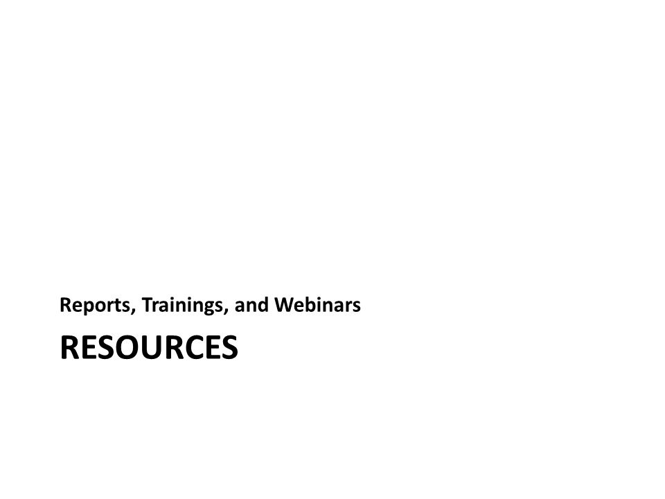 RESOURCES Reports, Trainings, and Webinars