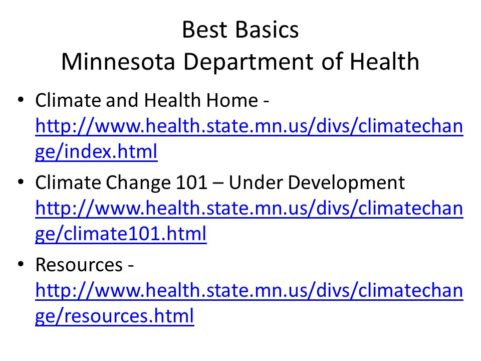 Best Basics Minnesota Department of Health Climate and Health Home - http://www.health.state.mn.us/divs/climatechan ge/index.html http://www.health.state.mn.us/divs/climatechan ge/index.html Climate Change 101 – Under Development http://www.health.state.mn.us/divs/climatechan ge/climate101.html http://www.health.state.mn.us/divs/climatechan ge/climate101.html Resources - http://www.health.state.mn.us/divs/climatechan ge/resources.html http://www.health.state.mn.us/divs/climatechan ge/resources.html