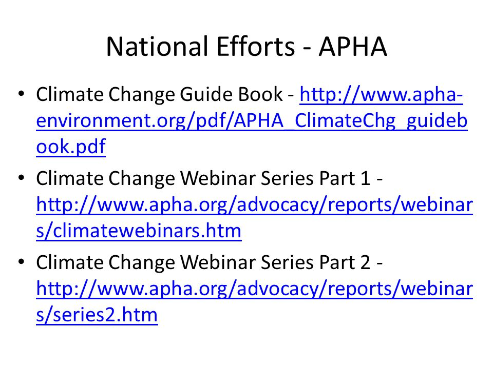National Efforts - APHA Climate Change Guide Book - http://www.apha- environment.org/pdf/APHA_ClimateChg_guideb ook.pdfhttp://www.apha- environment.org/pdf/APHA_ClimateChg_guideb ook.pdf Climate Change Webinar Series Part 1 - http://www.apha.org/advocacy/reports/webinar s/climatewebinars.htm http://www.apha.org/advocacy/reports/webinar s/climatewebinars.htm Climate Change Webinar Series Part 2 - http://www.apha.org/advocacy/reports/webinar s/series2.htm http://www.apha.org/advocacy/reports/webinar s/series2.htm