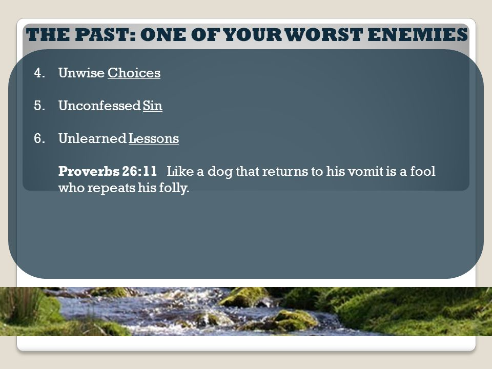 THE PAST: ONE OF YOUR WORST ENEMIES 4.Unwise Choices 5.Unconfessed Sin 6.Unlearned Lessons Proverbs 26:11 Like a dog that returns to his vomit is a fool who repeats his folly.