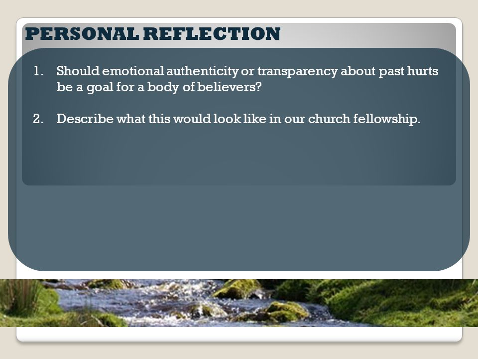 PERSONAL REFLECTION 1.Should emotional authenticity or transparency about past hurts be a goal for a body of believers? 2.Describe what this would loo