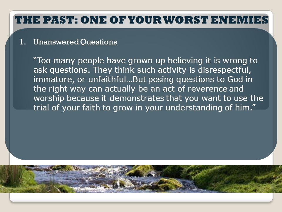 "THE PAST: ONE OF YOUR WORST ENEMIES 1.Unanswered Questions ""Too many people have grown up believing it is wrong to ask questions. They think such acti"