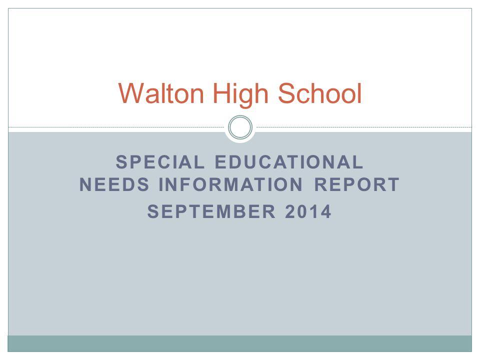 SPECIAL EDUCATIONAL NEEDS INFORMATION REPORT SEPTEMBER 2014 Walton High School