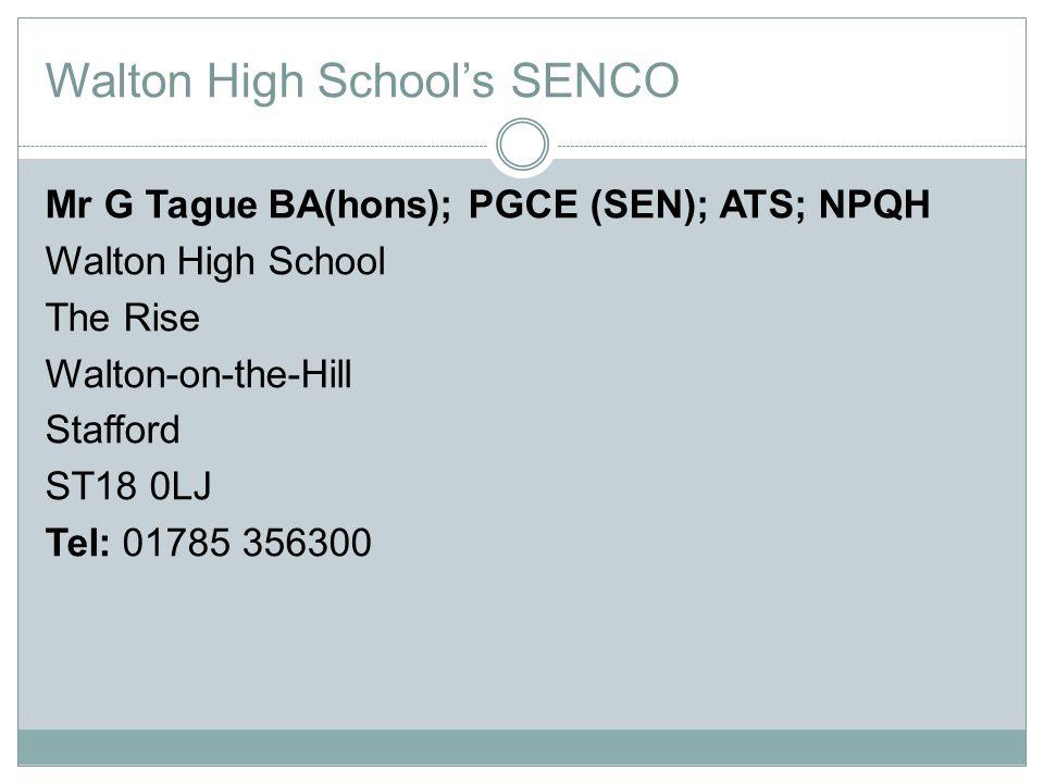 Walton High School's SENCO Mr G Tague BA(hons); PGCE (SEN); ATS; NPQH Walton High School The Rise Walton-on-the-Hill Stafford ST18 0LJ Tel: 01785 356300