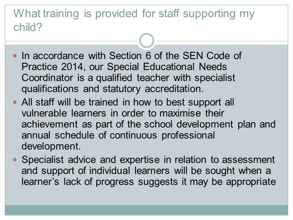 What training is provided for staff supporting my child? In accordance with Section 6 of the SEN Code of Practice 2014, our Special Educational Needs