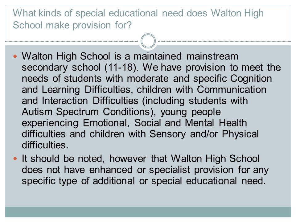 What kinds of special educational need does Walton High School make provision for? Walton High School is a maintained mainstream secondary school (11-