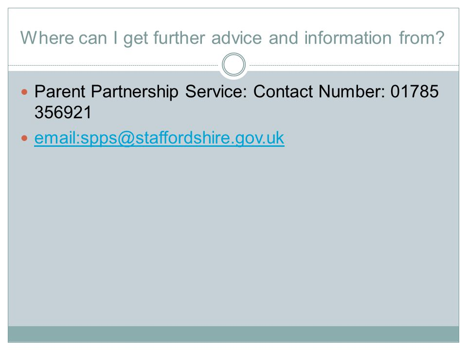 Where can I get further advice and information from? Parent Partnership Service: Contact Number: 01785 356921 email:spps@staffordshire.gov.uk email:sp