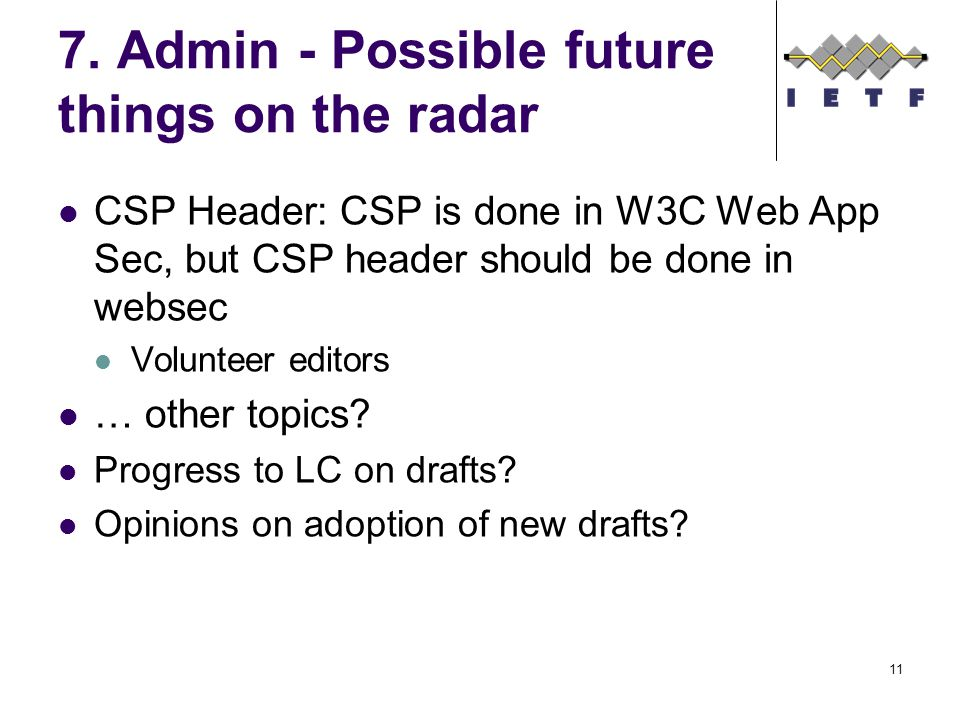 7. Admin - Possible future things on the radar CSP Header: CSP is done in W3C Web App Sec, but CSP header should be done in websec Volunteer editors …