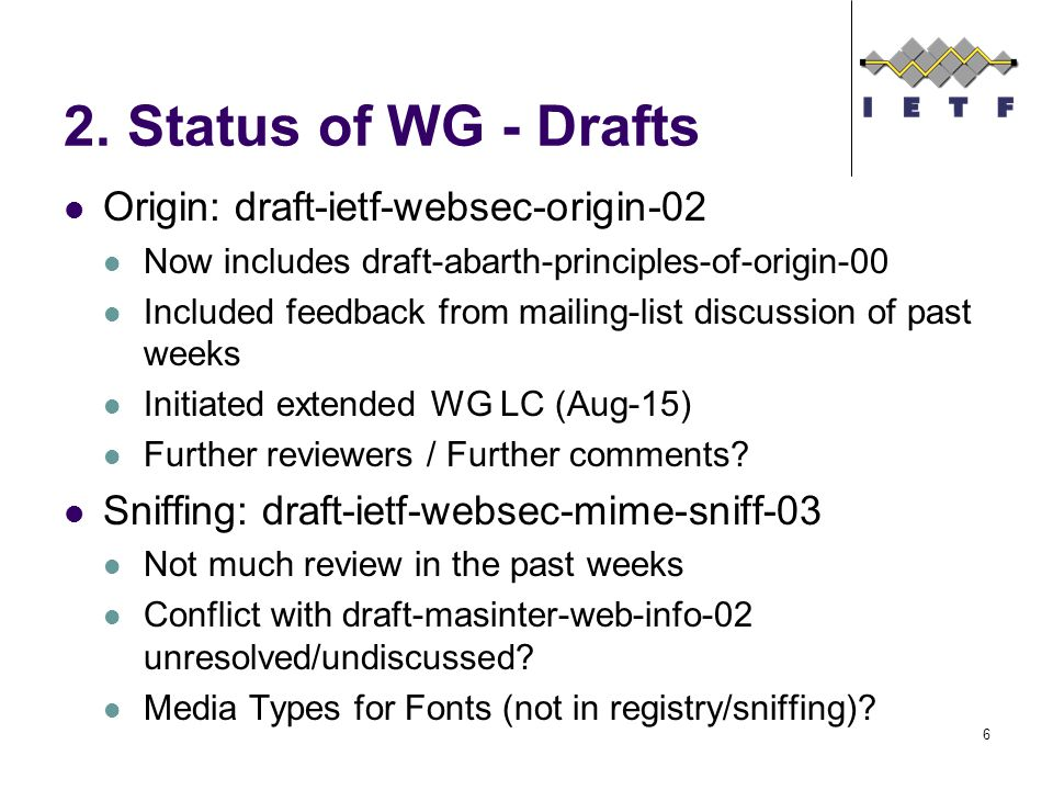 2. Status of WG - Drafts Origin: draft-ietf-websec-origin-02 Now includes draft-abarth-principles-of-origin-00 Included feedback from mailing-list dis