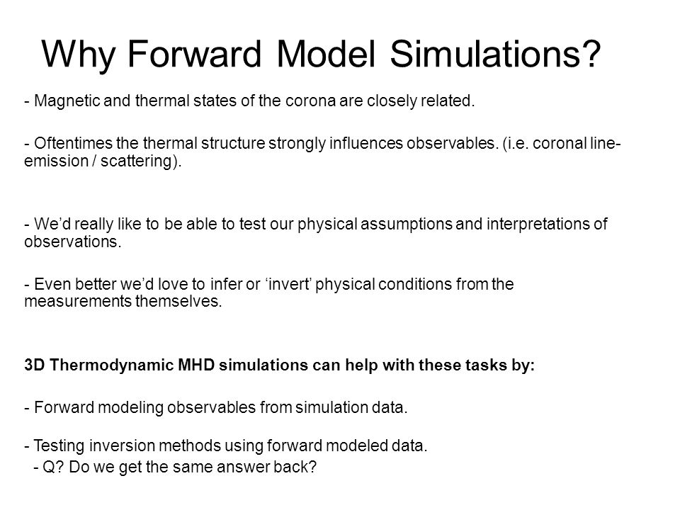 Why Forward Model Simulations. - Magnetic and thermal states of the corona are closely related.
