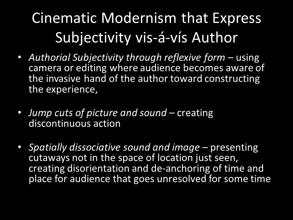 Cinematic Modernism that Express Subjectivity vis-á-vís Author Authorial Subjectivity through reflexive form – using camera or editing where audience