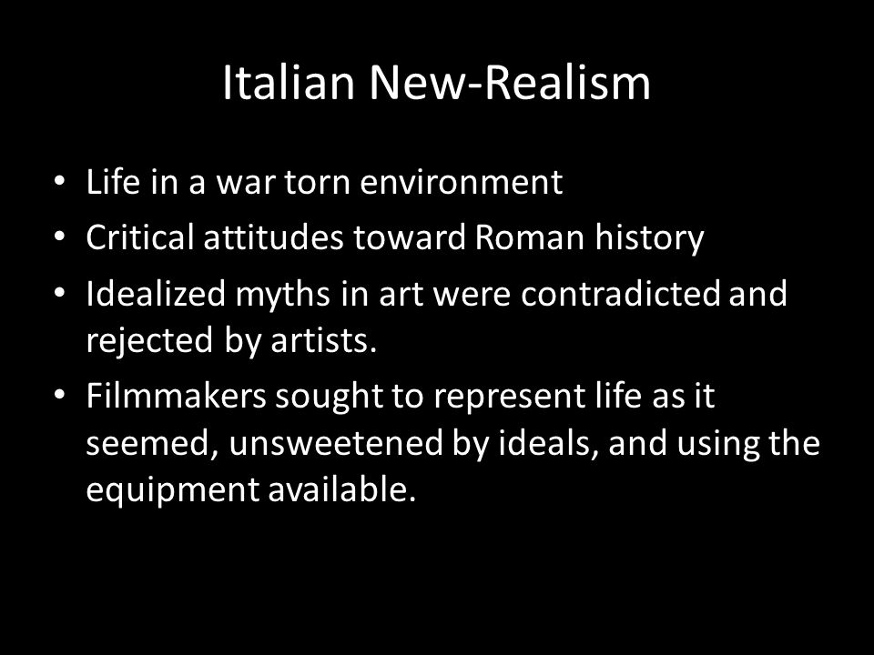 Italian New-Realism Life in a war torn environment Critical attitudes toward Roman history Idealized myths in art were contradicted and rejected by ar