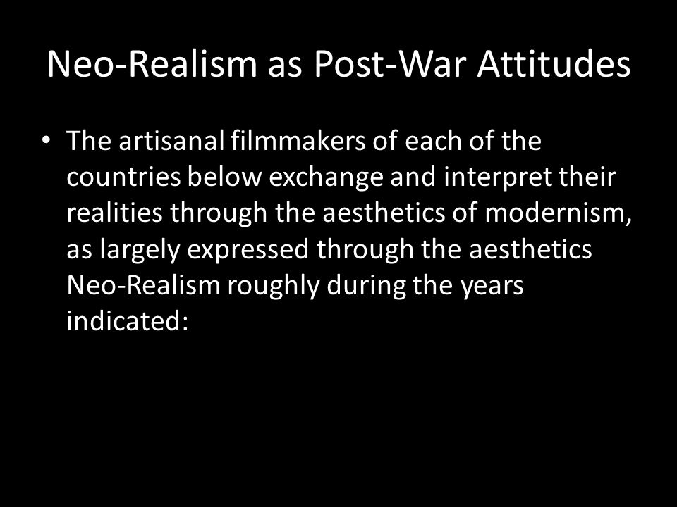 Neo-Realism as Post-War Attitudes The artisanal filmmakers of each of the countries below exchange and interpret their realities through the aesthetic