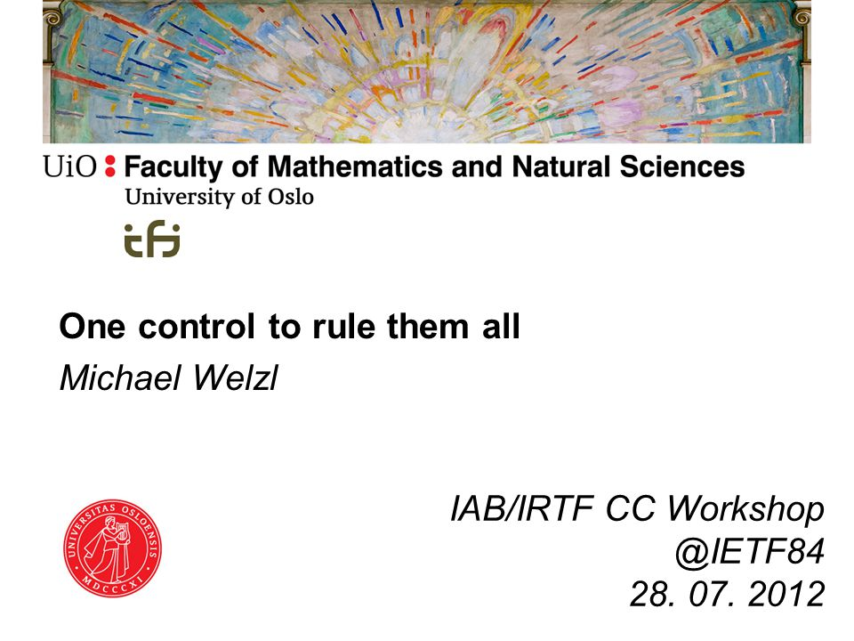 One control to rule them all Michael Welzl IAB/IRTF CC Workshop @IETF84 28. 07. 2012