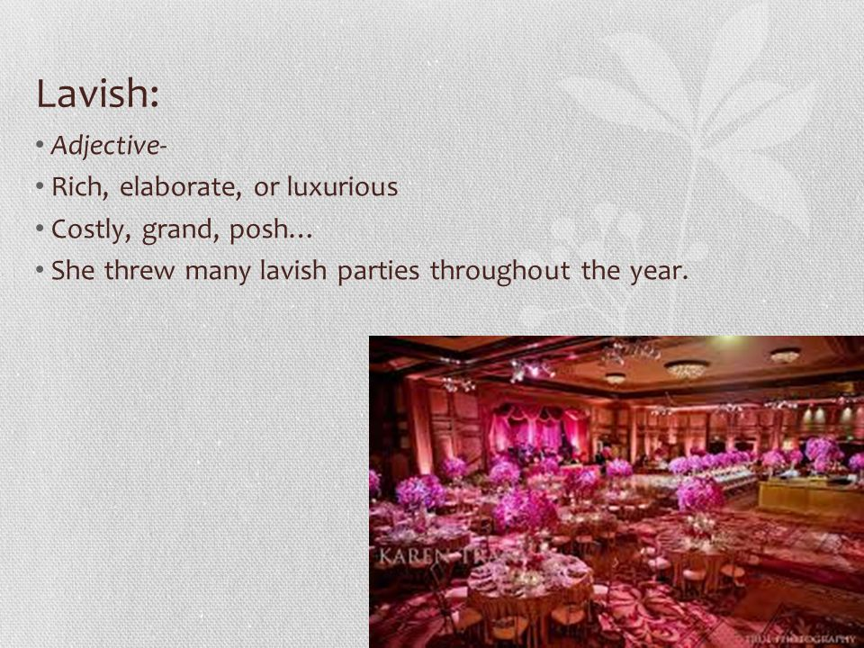 Lavish: Adjective- Rich, elaborate, or luxurious Costly, grand, posh… She threw many lavish parties throughout the year.