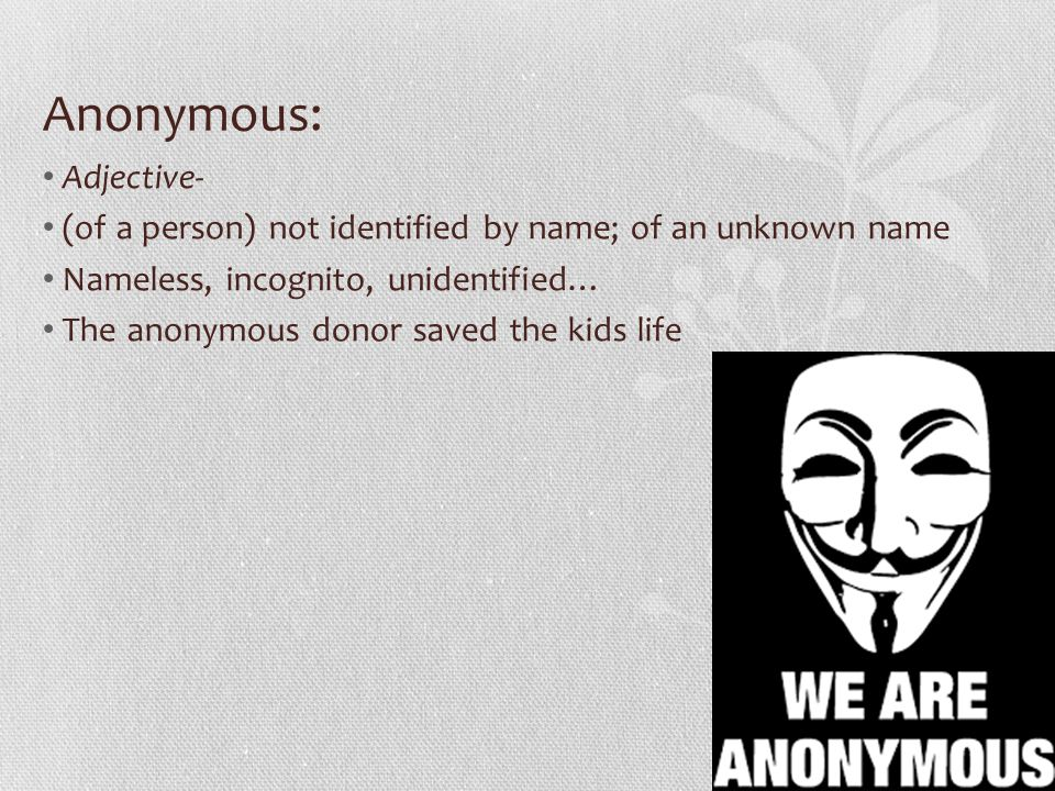 Anonymous: Adjective- (of a person) not identified by name; of an unknown name Nameless, incognito, unidentified… The anonymous donor saved the kids life