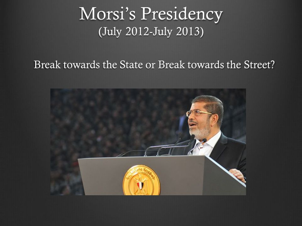 Morsi's Presidency (July 2012-July 2013) Break towards the State or Break towards the Street