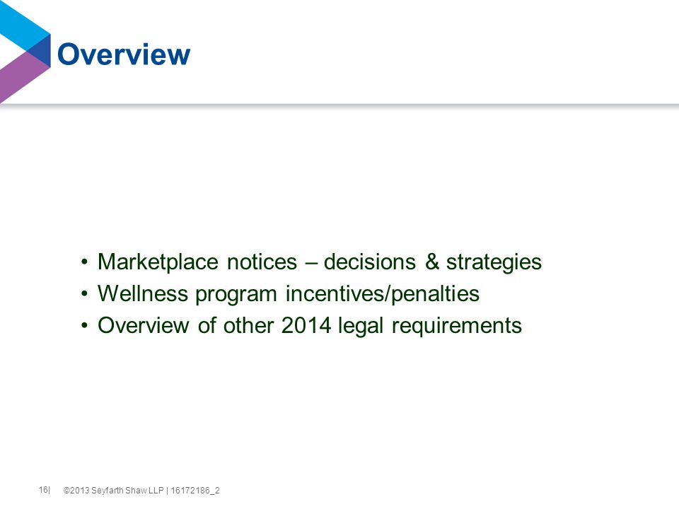 Overview Marketplace notices – decisions & strategies Wellness program incentives/penalties Overview of other 2014 legal requirements ©2013 Seyfarth Shaw LLP | 16172186_2 16|