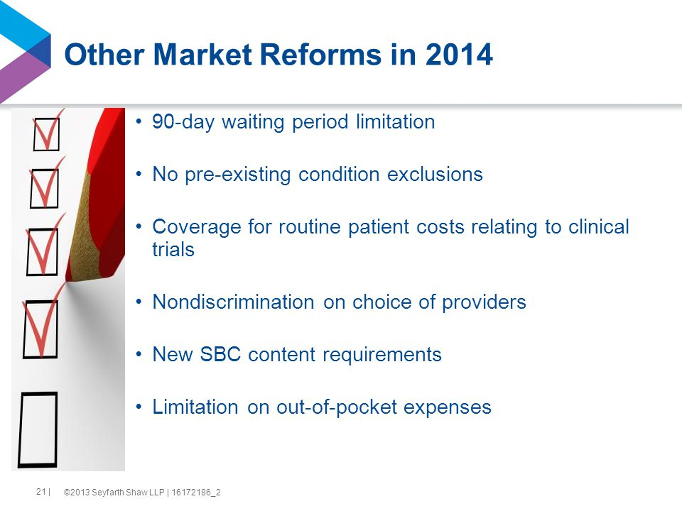 Other Market Reforms in 2014 90-day waiting period limitation No pre-existing condition exclusions Coverage for routine patient costs relating to clinical trials Nondiscrimination on choice of providers New SBC content requirements Limitation on out-of-pocket expenses 21 | ©2013 Seyfarth Shaw LLP | 16172186_2