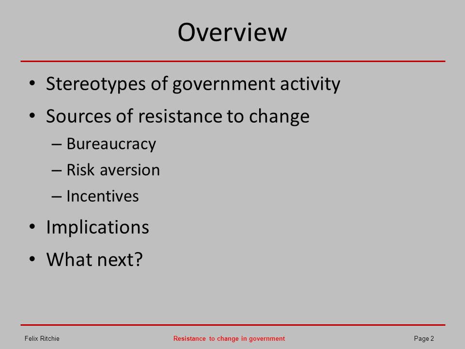 Overview Stereotypes of government activity Sources of resistance to change – Bureaucracy – Risk aversion – Incentives Implications What next? Felix R