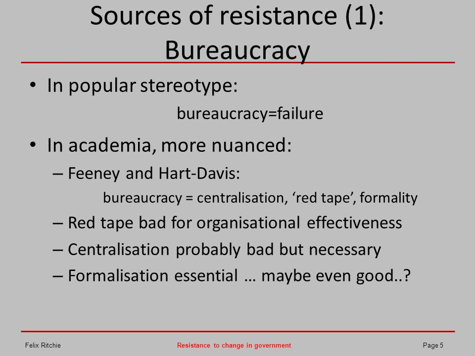 Sources of resistance (1): Bureaucracy In popular stereotype: bureaucracy=failure In academia, more nuanced: – Feeney and Hart-Davis: bureaucracy = ce
