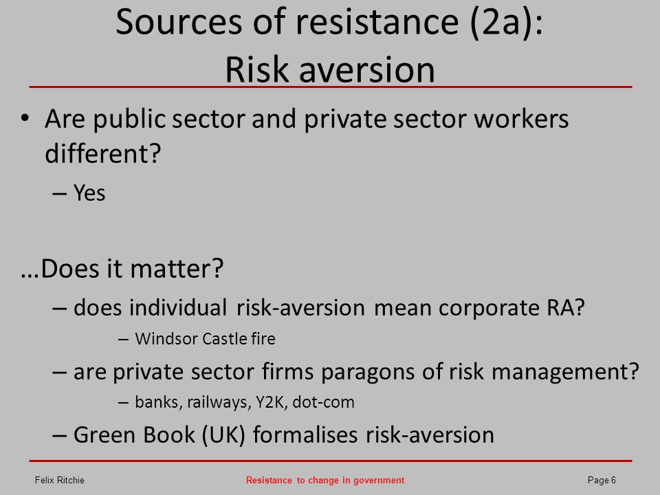 Sources of resistance (2b): Risk aversion and status quo bias positive outcomes: – risk aversion encourages status quo negative outcomes: – humans become risk-takers Unresolved problems: – do the more risk-averse become more risk-taking when faced with adversity.