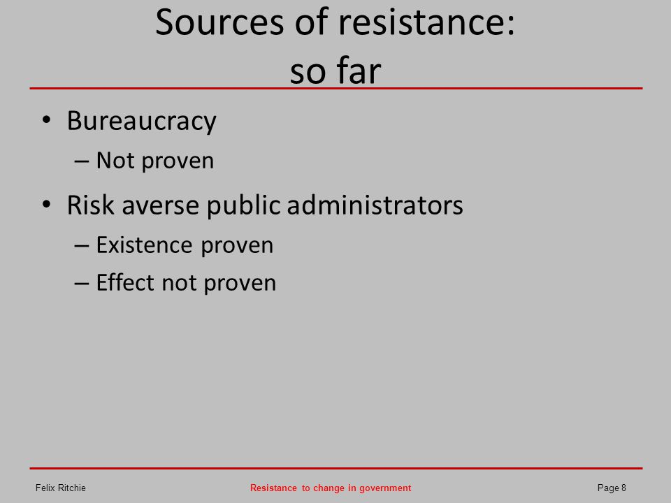 Sources of resistance (3): Incentive structures Government adversely affected by 'fear of failure' – Few positive incentives for individuals – Few positive incentives for organisations – Notable negative incentives for organisations – Engagement with government largely negative – Identification with employer – Perception of 'blame culture' Source: government.