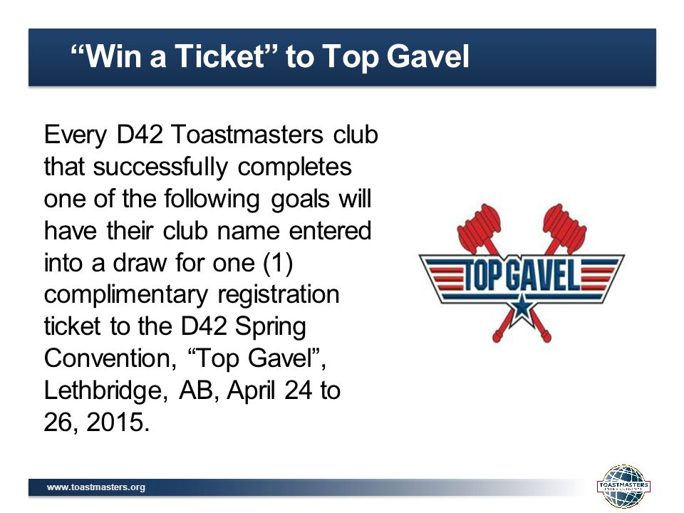 www.toastmasters.org Every D42 Toastmasters club that successfully completes one of the following goals will have their club name entered into a draw for one (1) complimentary registration ticket to the D42 Spring Convention, Top Gavel , Lethbridge, AB, April 24 to 26, 2015.