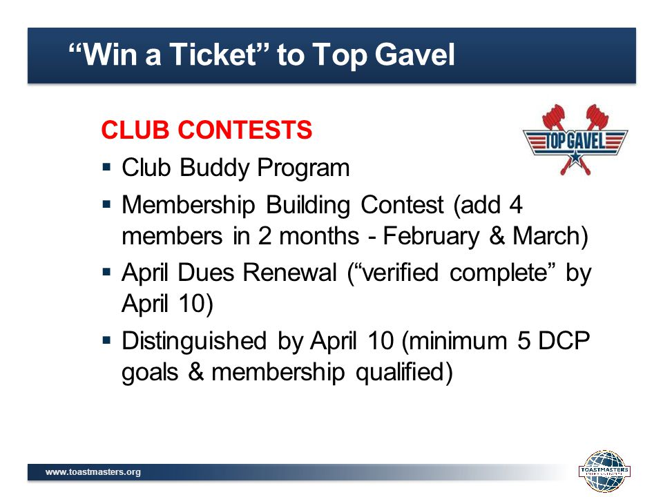 www.toastmasters.org CLUB CONTESTS  Club Buddy Program  Membership Building Contest (add 4 members in 2 months - February & March)  April Dues Renewal ( verified complete by April 10)  Distinguished by April 10 (minimum 5 DCP goals & membership qualified) Win a Ticket to Top Gavel