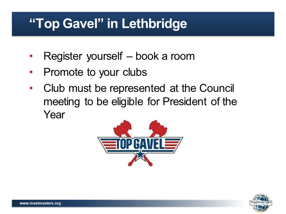 www.toastmasters.org Register yourself – book a room Promote to your clubs Club must be represented at the Council meeting to be eligible for President of the Year Top Gavel in Lethbridge