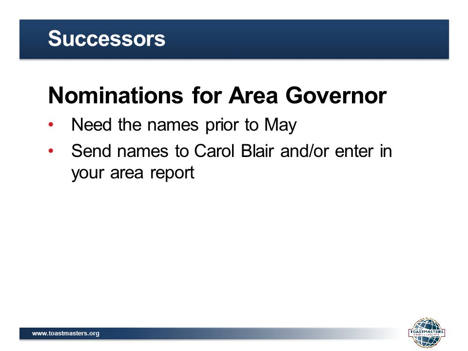 www.toastmasters.org Nominations for Area Governor Need the names prior to May Send names to Carol Blair and/or enter in your area report Successors