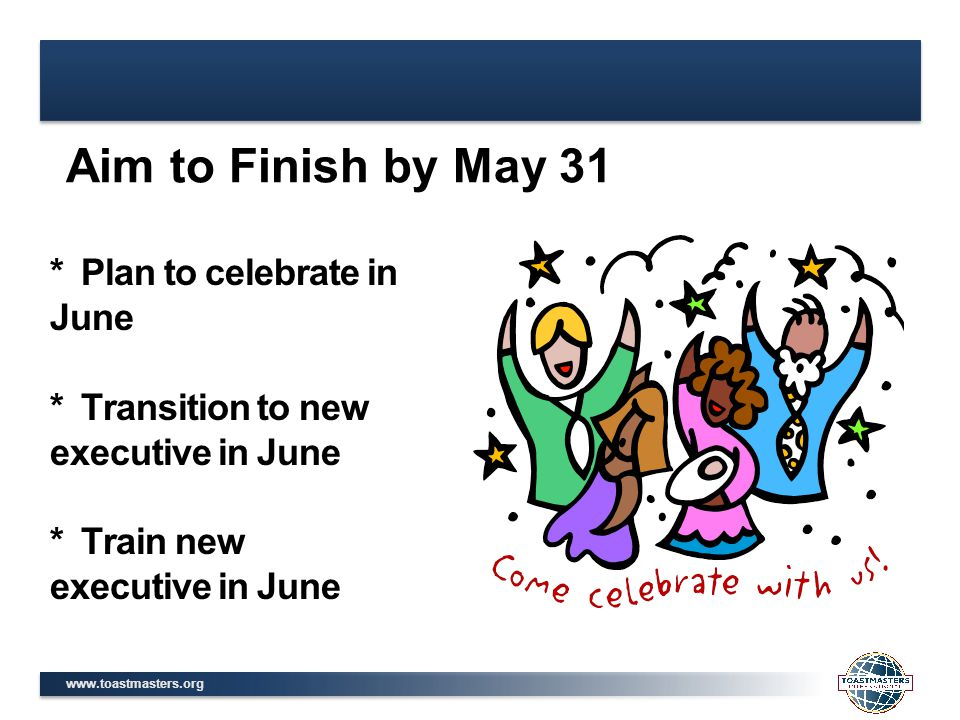 www.toastmasters.org * Plan to celebrate in June * Transition to new executive in June * Train new executive in June Aim to Finish by May 31