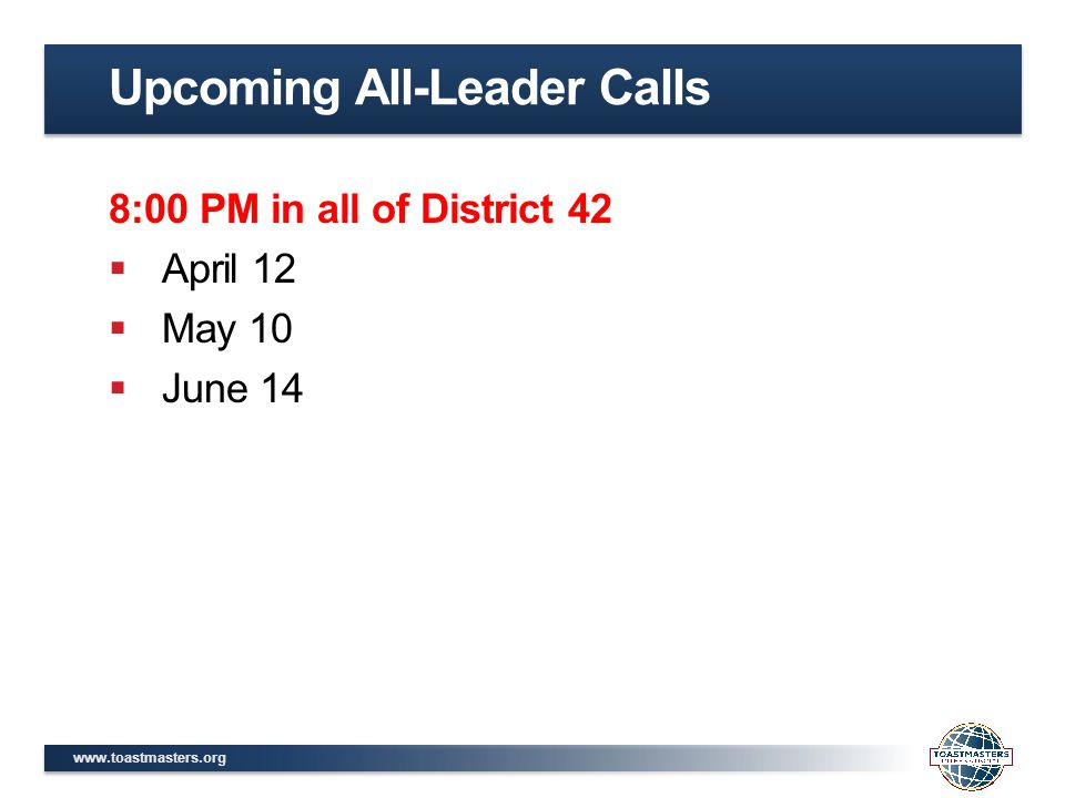 www.toastmasters.org 8:00 PM in all of District 42  April 12  May 10  June 14 Upcoming All-Leader Calls