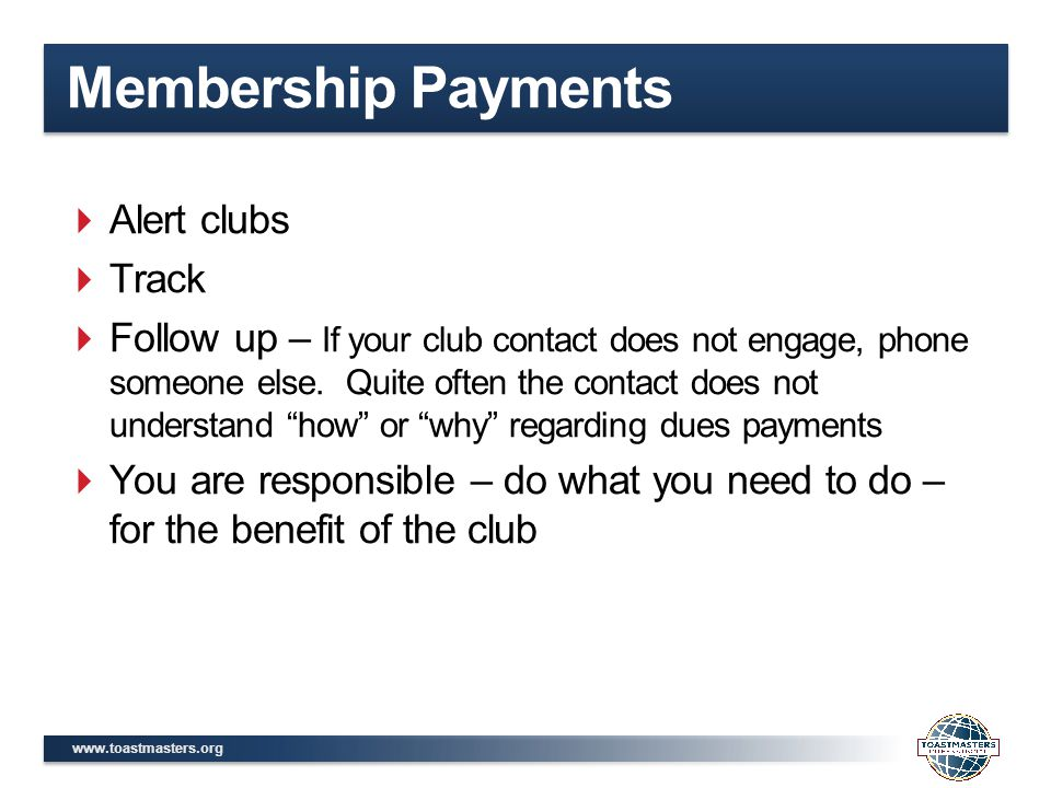 www.toastmasters.org Membership Payments  Alert clubs  Track  Follow up – If your club contact does not engage, phone someone else.