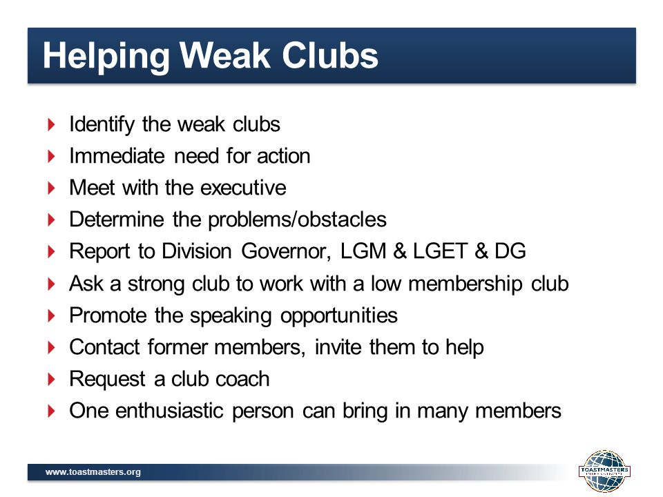 www.toastmasters.org Helping Weak Clubs  Identify the weak clubs  Immediate need for action  Meet with the executive  Determine the problems/obstacles  Report to Division Governor, LGM & LGET & DG  Ask a strong club to work with a low membership club  Promote the speaking opportunities  Contact former members, invite them to help  Request a club coach  One enthusiastic person can bring in many members