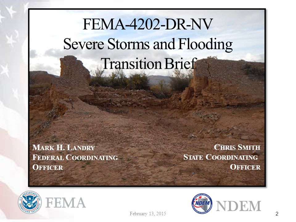 FEMA-4202-DR-NV Severe Storms and Flooding Transition Brief NDEM February 13, 2015 2 M ARK H. L ANDRY F EDERAL C OORDINATING O FFICER C HRIS S MITH S