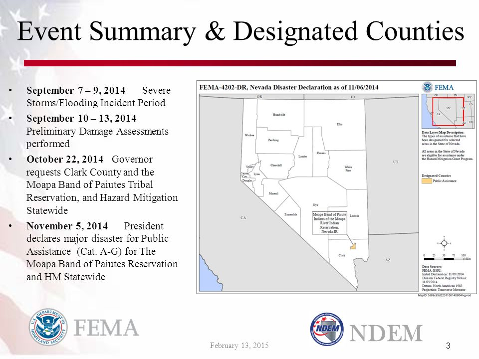 Event Summary & Designated Counties September 7 – 9, 2014Severe Storms/Flooding Incident Period September 10 – 13, 2014 Preliminary Damage Assessments performed October 22, 2014Governor requests Clark County and the Moapa Band of Paiutes Tribal Reservation, and Hazard Mitigation Statewide November 5, 2014President declares major disaster for Public Assistance (Cat.