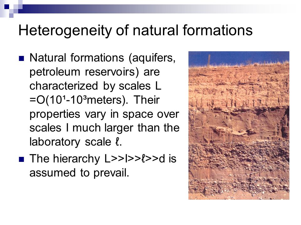 Heterogeneity of natural formations Natural formations (aquifers, petroleum reservoirs) are characterized by scales L =O(10¹-10³meters). Their propert