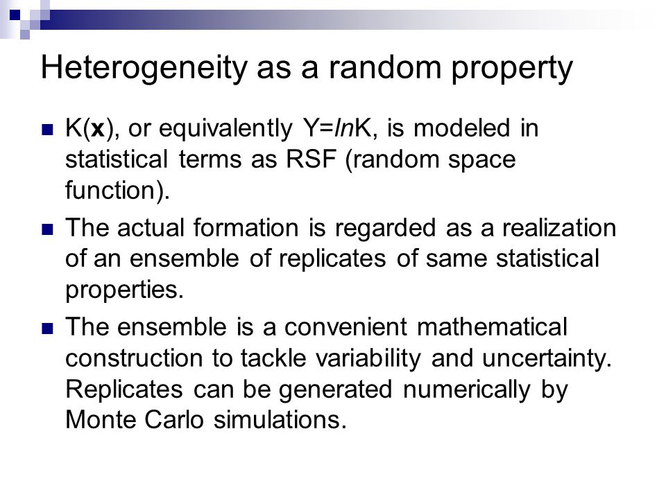 Heterogeneity as a random property K(x), or equivalently Y=lnK, is modeled in statistical terms as RSF (random space function). The actual formation i