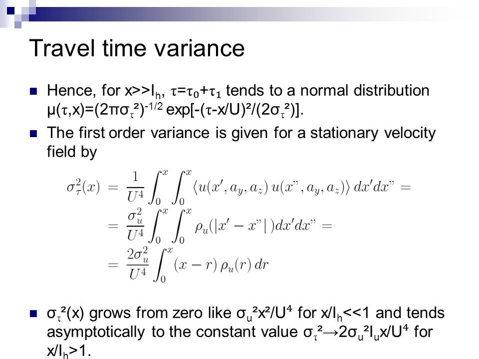 Travel time variance Hence, for x>>I h, τ = τ ₀ + τ ₁ tends to a normal distribution μ( τ,x)=(2πσ τ ²) -1/2 exp[-( τ -x/U)²/(2σ τ ²)]. The first order