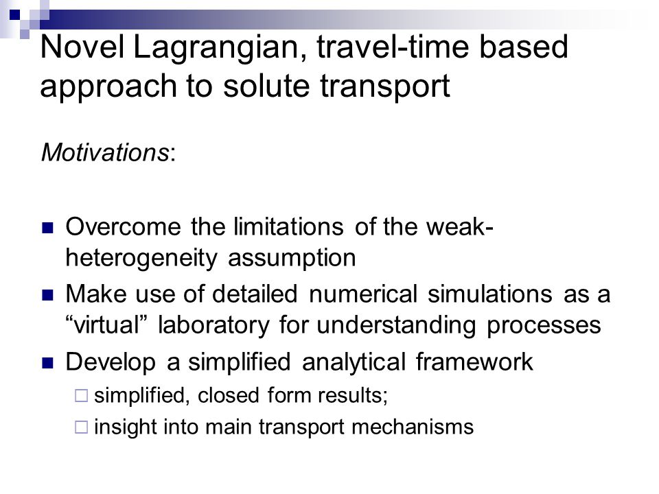 Novel Lagrangian, travel-time based approach to solute transport Motivations: Overcome the limitations of the weak- heterogeneity assumption Make use