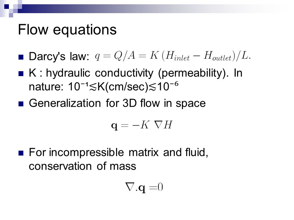 Flow equations Darcy's law: K : hydraulic conductivity (permeability). In nature: 10 ⁻ ¹ ≲ K(cm/sec) ≲ 10 ⁻⁶ Generalization for 3D flow in space For i