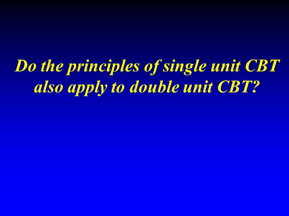 Do the principles of single unit CBT also apply to double unit CBT?