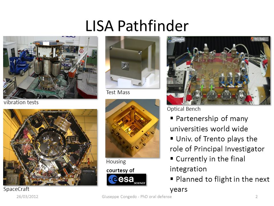 LISA Pathfinder 26/03/2012Giuseppe Congedo - PhD oral defense2 courtesy of vibration tests SpaceCraft Housing Test Mass Optical Bench  Partenership of many universities world wide  Univ.