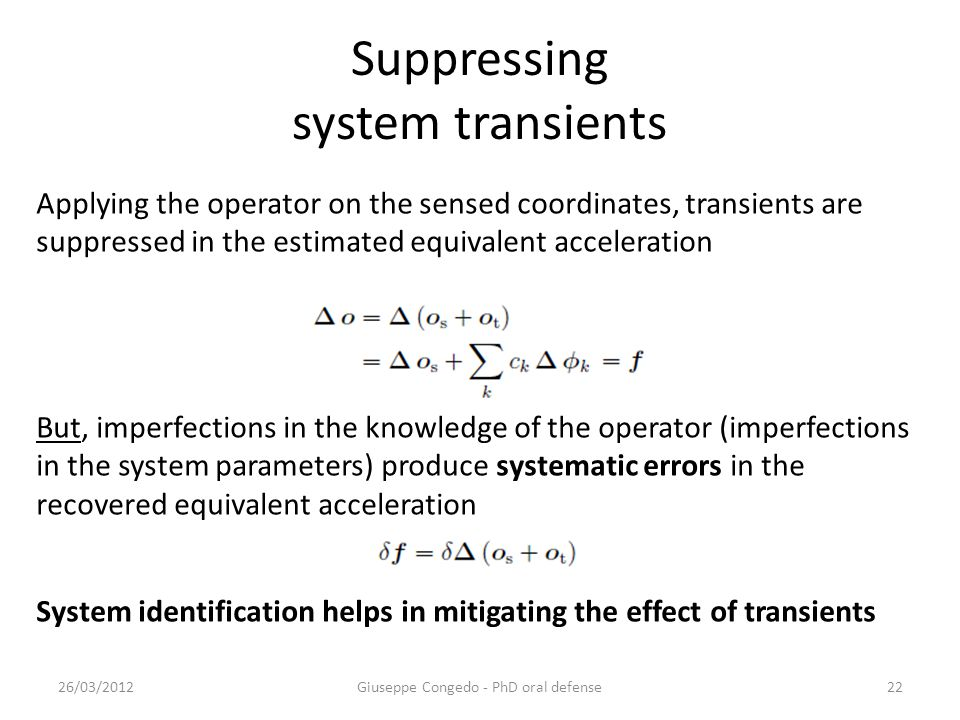 Suppressing system transients 26/03/2012Giuseppe Congedo - PhD oral defense22 Applying the operator on the sensed coordinates, transients are suppressed in the estimated equivalent acceleration But, imperfections in the knowledge of the operator (imperfections in the system parameters) produce systematic errors in the recovered equivalent acceleration System identification helps in mitigating the effect of transients